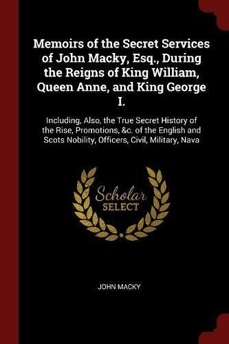 Download Memoirs of the Secret Services of John Macky, Esq., During the Reigns of King William, Queen Anne, and King George I.: Including, Also, the True ... Nobility, Officers, Civil, Military, Nava PDF
