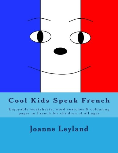Cool Kids Speak French: Enjoyable worksheets, wordsearches and colouring pages in French for children of all ages (French Edition)