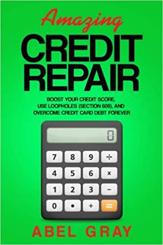 Amazing Credit Repair: Boost Your Credit Score, Use Loopholes, and Overcome Credit Card Debt Forever
