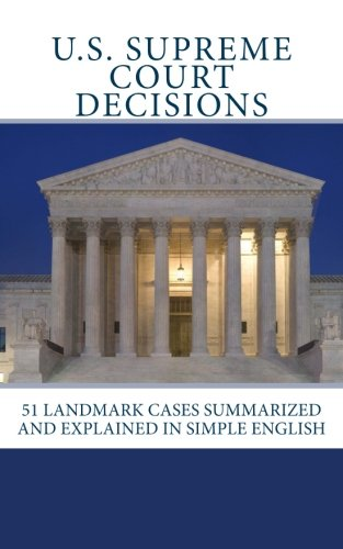 U.S. Supreme Court Decisions: 51 Landmark Cases Summarized and Explained in Simple English - Landmark Cases