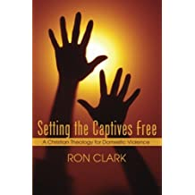 Setting the Captives Free: A Christian Theology for Domestic Violence by Ron Clark (2005-11-01)