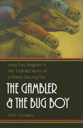 The Gambler and the Bug Boy: 1939 Los Angeles and the Untold Story of a Horse Racing Fix