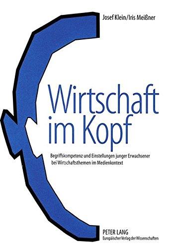 Wirtschaft im Kopf: Begriffskompetenz und Einstellungen junger Erwachsener bei Wirtschaftsthemen im Medienkontext (German Edition) by Peter Lang GmbH, Internationaler Verlag der Wissenschaften