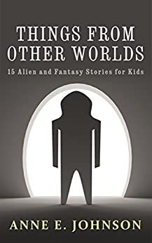 Things from Other Worlds: 15 Alien and Fantasy Stories for Kids by [Johnson, Anne E.]