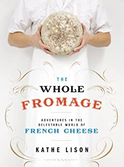 The Whole Fromage: Adventures in the Delectable World of French Cheese by [Lison, Kathe]