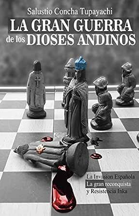 La Gran Guerra de los Dioses Andinos: Epopeya Andina - La Invasión Española, la Gran Reconquista y La Resistencia Inka eBook: Concha Tupayachi, Salustio: Amazon.es: Tienda Kindle