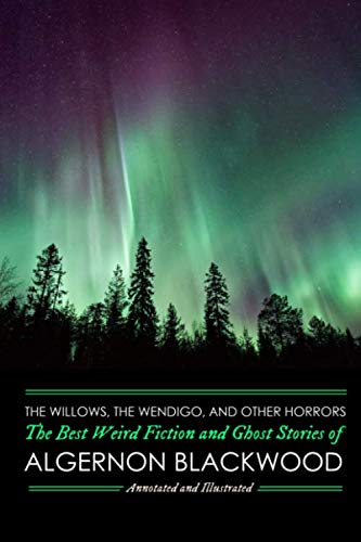 The Willows, The Wendigo, and Other Horrors: The Best Weird Fiction and Ghost Stories of Algernon Blackwood: Annotated and Illustrated Tales of ... Mystery, Horror, and Haunting) (Volume 2)