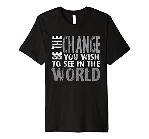 Be The Change You Wish To See In The World Motivational Gift Premium T-Shirt -