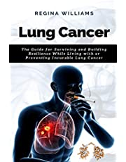 Lung Cancer: The Guide for Surviving and Building Resilience While Living with or Preventing Incurable Lung Cancer