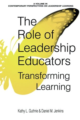 The Role of Leadership Educators: Transforming Learning (Contemporary Perspectives on Leadership Learning)