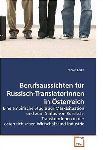 Berufsaussichten für Russisch-TranslatorInnen in Österreich: Eine empirische Studie zur Marktsituation und zum Status von Russisch-TranslatorInnen in der österreichischen Wirtschaft und Industrie