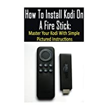 How To Install Kodi On A Fire Stick: Master Your Kodi With Simple Pictured Instructions: (expert, Amazon Prime, tips and tricks, web services, home tv, digital media)
