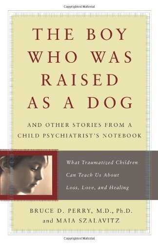 The Boy Who Was Raised As a Dog: And Other Stories from a Child Psychiatrist's Notebook: What Traumatized Children Can Teach Us About Loss, Love and Healing by Bruce D. Perry, Maia Szalavitz (2007) Hardcover