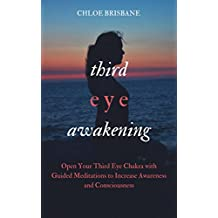 Third Eye Awakening: Open Your Third Eye Chakra with Guided Meditation to Increase Awareness and Consciousness (Activate and Decalcify Pineal Gland, Intuition, Spiritual Enlightenment - Book 2)