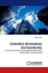 TOWARDS REFRAMING OUTSOURCING: A STUDY OF CHOICES REGARDING PROCESSES, STRUCTURES, AND SUCCESS