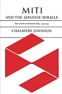 MITI and the Japanese Miracle: The Growth of Industrial Policy, 1925-1975 by Stanford University Press