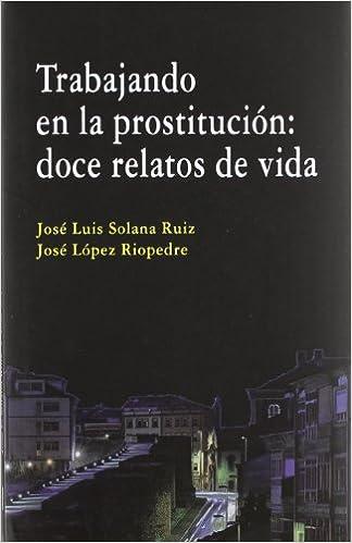TRABAJANDO EN LA PROSTITUCION DOCE RELATOS DE VIDA: Amazon.es: SOLANA RUIZ, JOSE LUIS, LOPEZ, JOSE: Libros