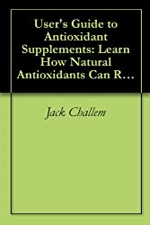 User's Guide to Antioxidant Supplements: Learn How Natural Antioxidants Can Reduce Your Risk of Heart Disease, Cancer, and Alzheimer's (Basic Health Publications User's Guides)