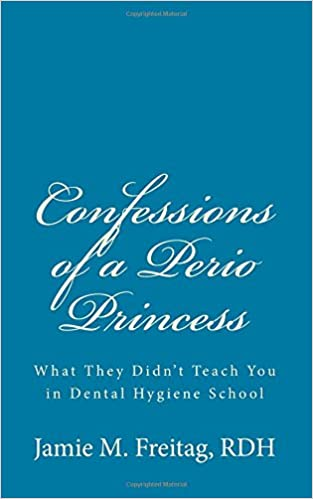 Confessions of a Perio Princess: What They Didnt Teach You in Dental Hygiene School