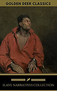 Slave Narratives Collection (Golden Deer Classics): Twelve Years A Slave, Narrative of the Life of Frederick Douglass, Narrative of Sojourner Truth: A Northern Slave... by [Northup, Solomon, Equiano, Olaudah, Douglass, Frederick, Truth, Sojourner, Golden Deer Classics]