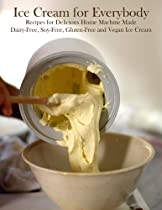 ICE CREAM FOR EVERYBODY: RECIPES FOR DELICIOUS HOME MACHINE MADE DAIRY FREE, SOY FREE, GLUTEN FREE AND VEGAN ICE CREAM