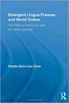 Emergent Lingua Francas and World Orders: The Politics and Place of English as a World Language (Routledge Studies in Sociolinguistics)