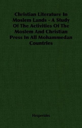 Christian Literature in Moslem Lands - A Study of the Activities of the Moslem and Christian Press in All Mohammedan Countries