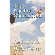 Crisis Significa Oportunidad: Formas De Hacer Dinero, Incluso En Tiempos De Crisis (Spanish Edition) Aug 14, 2017