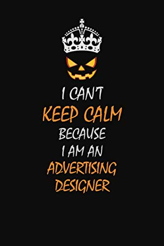 I Can't Keep Calm Because I Am An  Advertising Designer: Halloween themed Career Pride Quote  6x9 Blank Lined   Notebook Journal