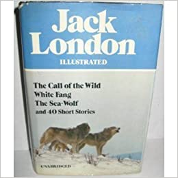 Jack London Illustrated : The Call of the Wild, White Fang, The Sea-Wolf, and 40 Short Stories, London, Jack