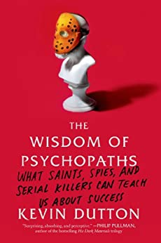 The Wisdom of Psychopaths: What Saints, Spies, and Serial Killers Can Teach Us About Success by [Dutton, Kevin]