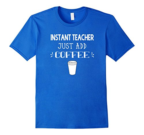 Teacher T-Shirt Just Add Coffee.