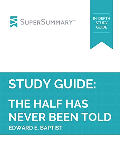 Study Guide: The Half Has Never Been Told by Edward E. Baptist (SuperSummary) (The Half Has Never Been Told Notes)