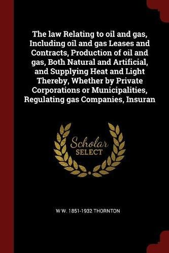 The law Relating to oil and gas, Including oil and gas Leases and Contracts, Production of oil and gas, Both Natural and Artificial, and Supplying ... Regulating gas Companies, Insuran PDF
