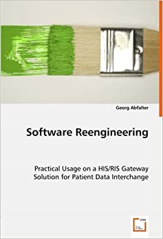 Software Reengineering: Practical Usage on a HIS/RIS GatewaySolution for Patient Data Interchange by Georg Abfalter (2008-07-17)