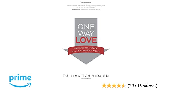 One Way Love: Inexhaustible Grace for an Exhausted World: Tullian