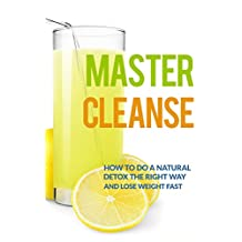 Master Cleanse: How To Do A Natural Detox The Right Way And Lose Weight Fast (lemonade diet, master cleanse diet, detox diet, maple syrup diet)