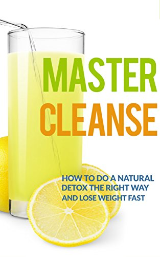 Master Cleanse: How To Do A Natural Detox The Right Way And Lose Weight Fast (lemonade diet, master cleanse diet, detox diet, maple syrup diet) (Master Diet Cleanse Detox)