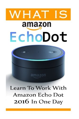Price comparison product image What is Amazon Echo Dot: Learn To Work With Amazon Echo Dot 2016 In One Day: (2nd Generation) (Amazon Echo, Dot, Echo Dot, Amazon Echo User Manual, Echo Dot ebook, Amazon Dot)