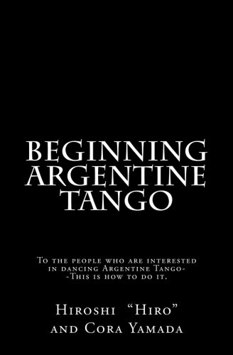 Read Online Beginning Argentine Tango: To the people who are interested in dancing Argentine Tango--This is how to do it ebook