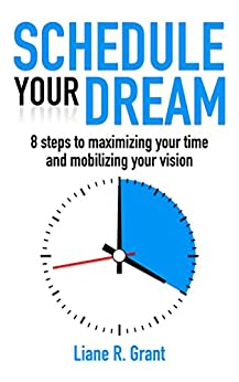 Schedule Your Dream: 8 steps to maximizing your time and mobilizing your vision by [Grant, Liane R.]