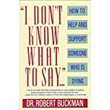 I Don't Know What to Say... : How to Help and Support Someone Who is Dying, Buckman, Robert, 0316114545