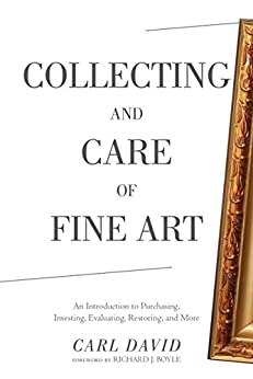 Collecting and Care of Fine Art: An Introduction to Purchasing, Investing, Evaluating, Restoring, and More by [David, Carl]