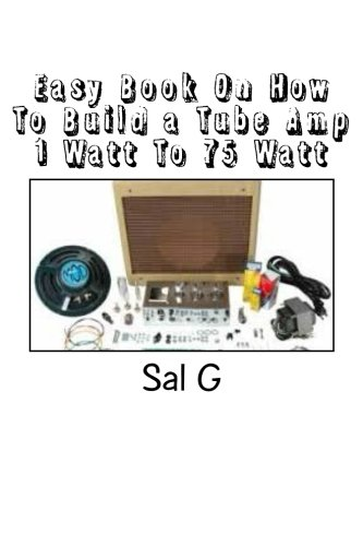 (Easy Book On How To Build a Tube Amp 1 Watt To 75 Watt: Easy Book On How To Build a Tube Amp 1 Watt To 75 Watt)