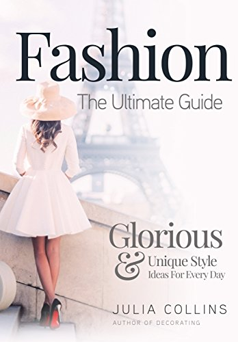 (Fashion: The Ultimate Guide - Glorious & Unique Style Ideas For Every Day)