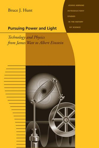 Pursuing Power and Light: Technology and Physics from James Watt to Albert Einstein (Johns Hopkins Introductory Studies in the History of Science)