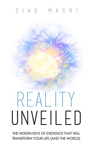 Over 400 reviews with 4.4 stars! Reality Unveiled: The Hidden Keys of Existence That Will Transform Your Life (and the World) by Ziad Masri. 2017 Readers' Favorite Gold Medal Winner in the Non-Fiction Self Help genre.