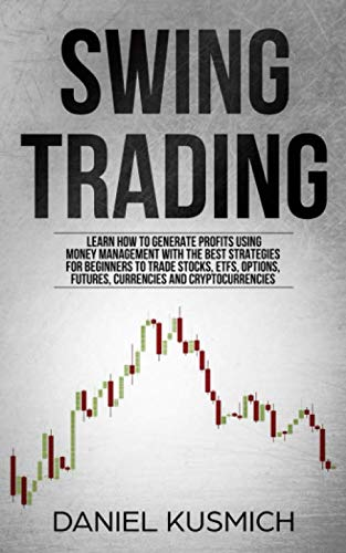 Swing Trading: Learn How to Generate Profits, Using Money Management, with the Best Strategies for Beginners to Trade Stocks, ETFs, Options, Futures, Currencies and Cryptocurrencies