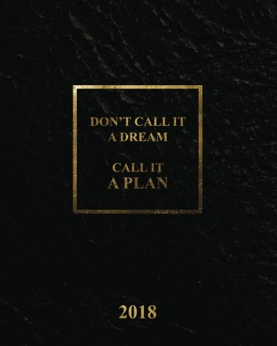 Don't call it a dream, Call it a plan Planner 2018, Academic year calendar with weekly planners daily to-do lists and notes, Passion/Goal setting ... setting/happiness/gratitude for 2018