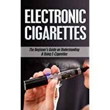 Electronic Cigarettes: The Beginner's Guide to Understanding & Using E-Cigarettes (e-cigarettes, electronic cigarettes, smoking alternatives, vaping pens Book 1)